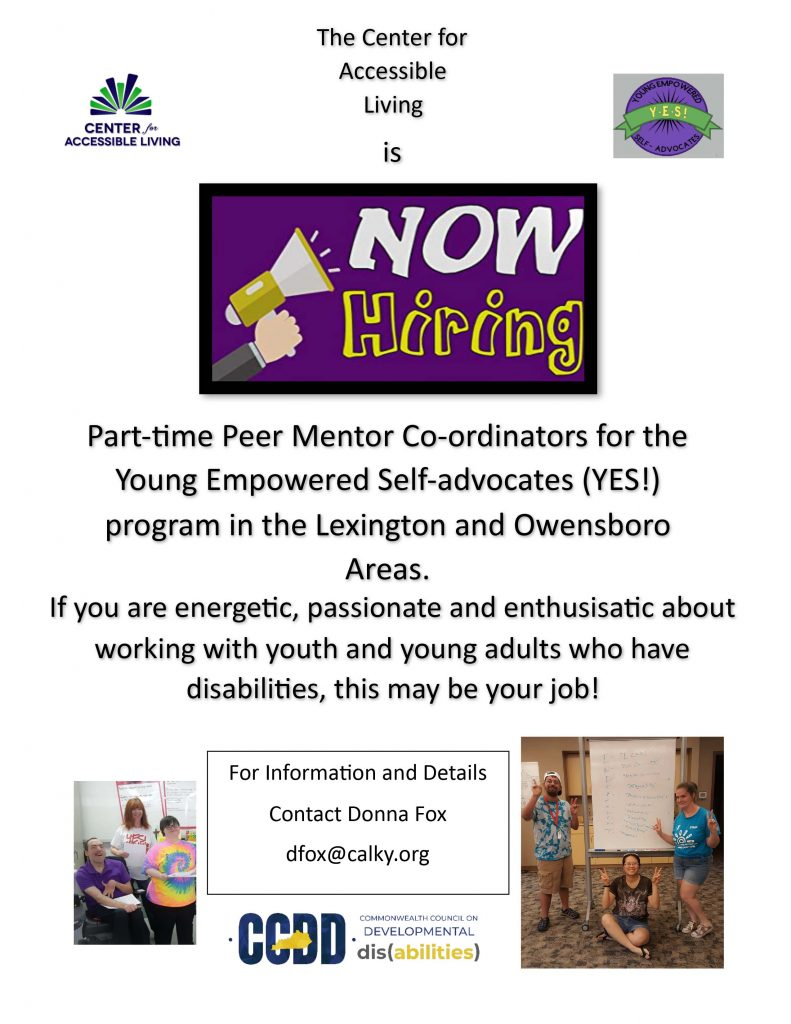 The Center for Accessible Living is Now Hiring. Part-time peer mentor coordinators for the Young Empowered Self-advocates program in the Lexington and Owensboro areas. If you are energetic, passionate and enthusiastic about working with youth young adults who have disabilities, this may be your job! For information and details contact Donna Fox at dfox@calky.org.